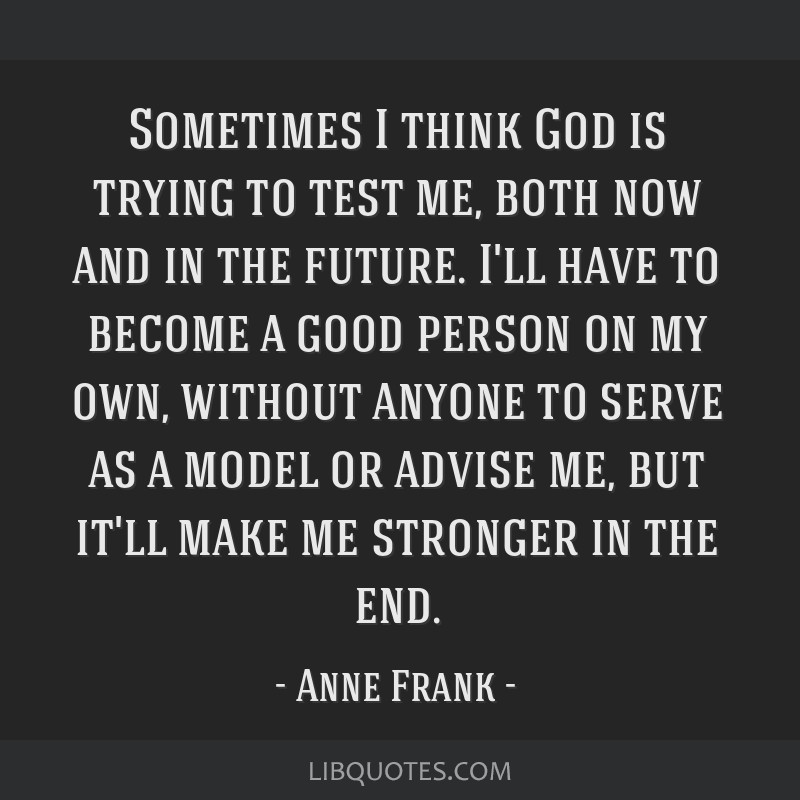 Sometimes I think God is trying to test me, both now and in the future. I'll have to become a good person on my own, without anyone to serve as a...