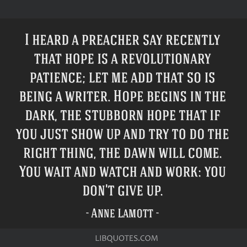I heard a preacher say recently that hope is a revolutionary patience; let me add that so is being a writer. Hope begins in the dark, the stubborn...