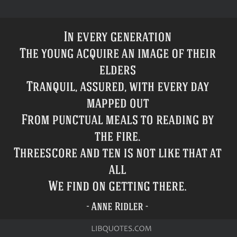 In every generation The young acquire an image of their elders Tranquil, assured, with every day mapped out From punctual meals to reading by the...