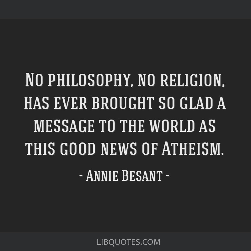 No philosophy, no religion, has ever brought so glad a message to the world as this good news of Atheism.