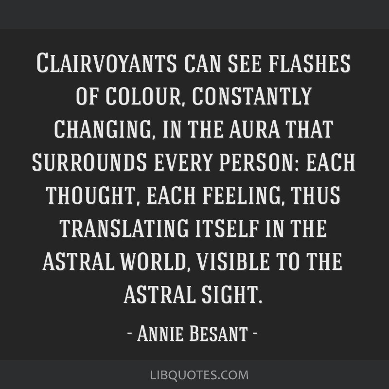 Clairvoyants can see flashes of colour, constantly changing, in the aura that surrounds every person: each thought, each feeling, thus translating...