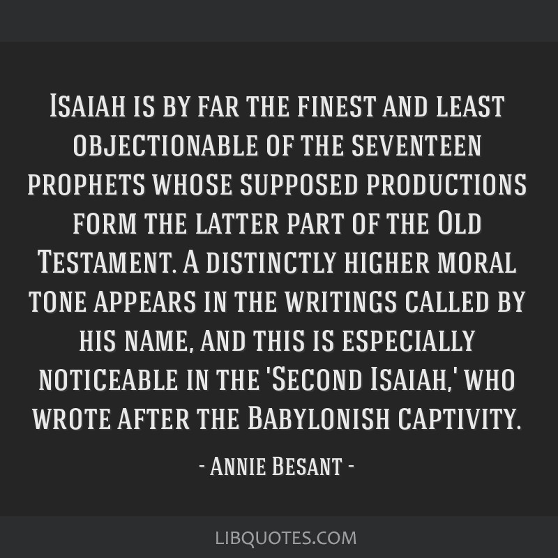 Isaiah is by far the finest and least objectionable of the seventeen prophets whose supposed productions form the latter part of the Old Testament. A ...