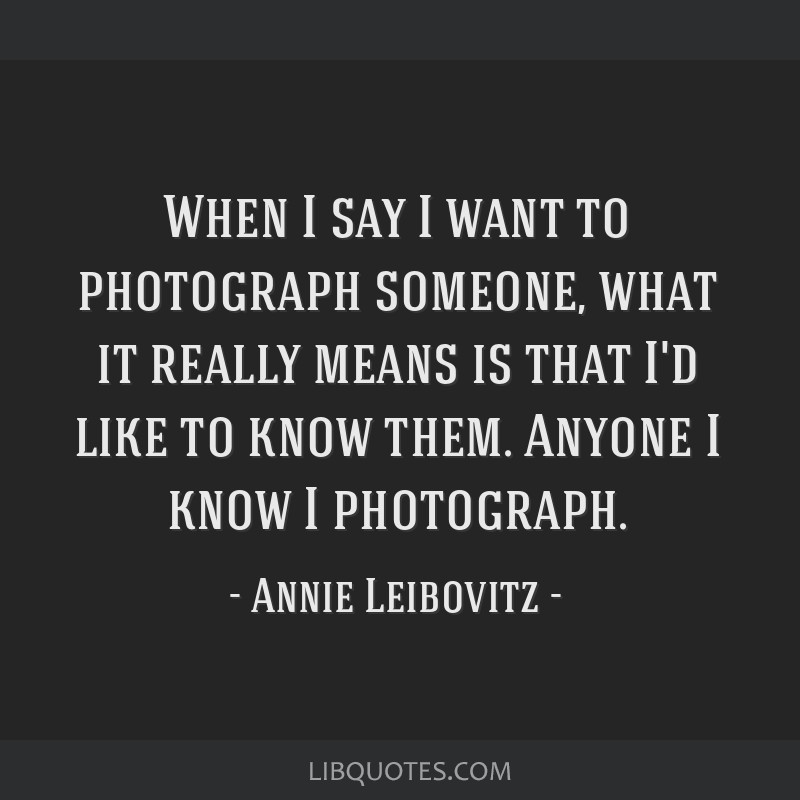 When I say I want to photograph someone, what it really means is that I'd like to know them. Anyone I know I photograph.