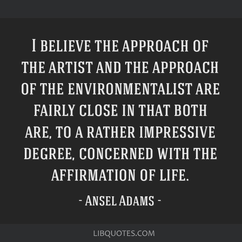 I believe the approach of the artist and the approach of the environmentalist are fairly close in that both are, to a rather impressive degree,...