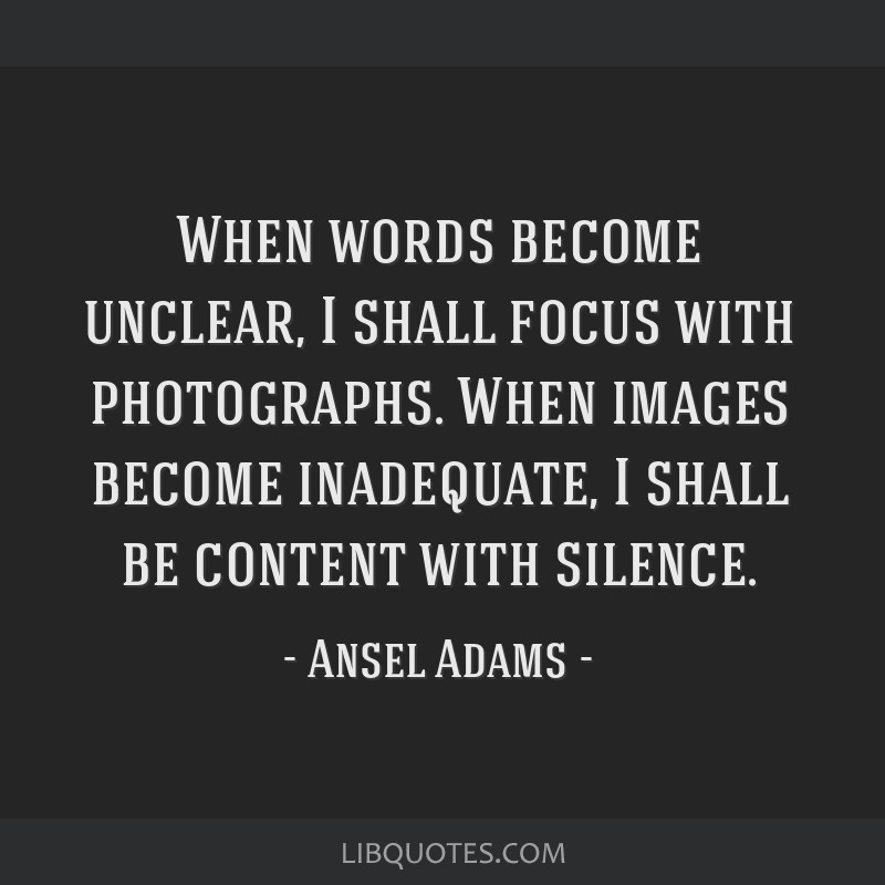 When words become unclear, I shall focus with photographs. When images become inadequate, I shall be content with silence.