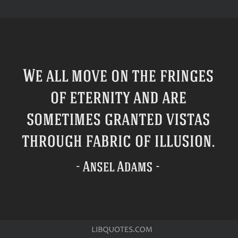 We all move on the fringes of eternity and are sometimes granted vistas through fabric of illusion.