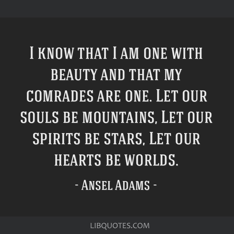 I know that I am one with beauty and that my comrades are one. Let our souls be mountains, Let our spirits be stars, Let our hearts be worlds.