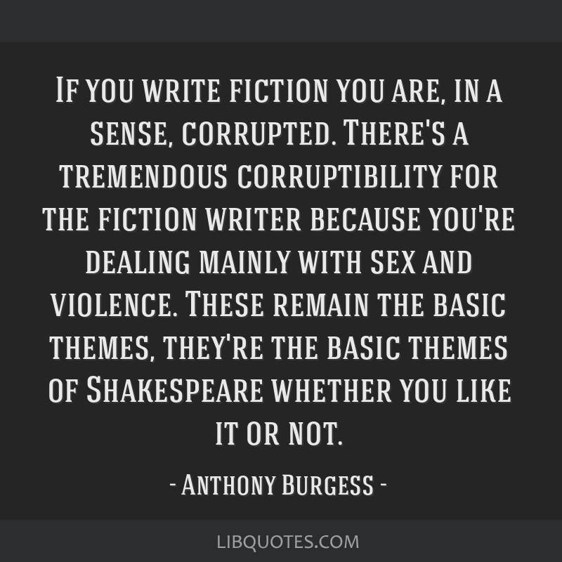 If you write fiction you are, in a sense, corrupted. There's a tremendous corruptibility for the fiction writer because you're dealing mainly with...