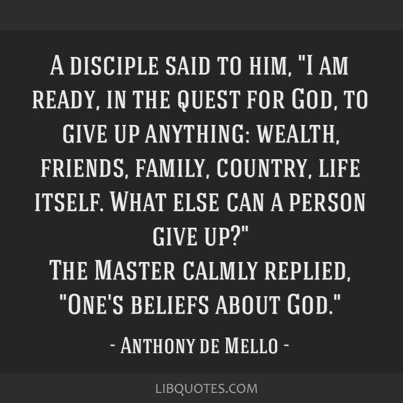 A disciple said to him, I am ready, in the quest for God, to give up anything: wealth, friends, family, country, life itself. What else can a person...