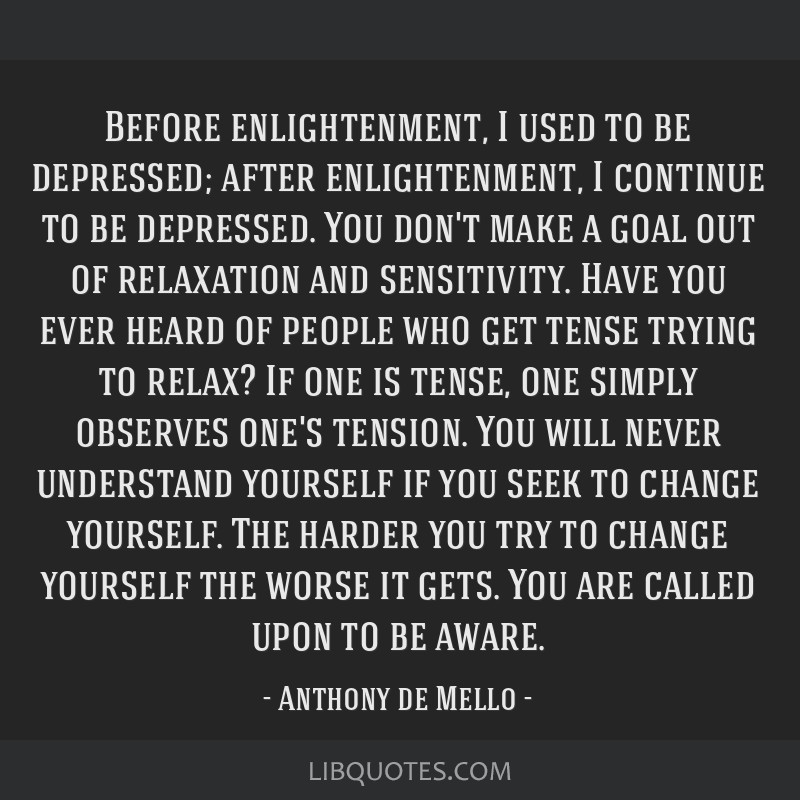 Before enlightenment, I used to be depressed; after enlightenment, I continue to be depressed. You don't make a goal out of relaxation and...