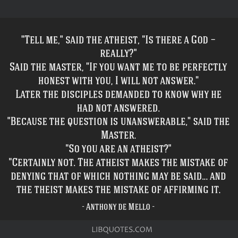 Tell me, said the atheist, Is there a God — really? Said the master, If you want me to be perfectly honest with you, I will not answer. Later the...