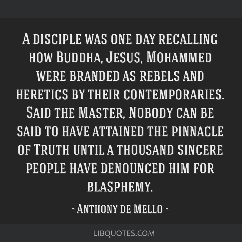 A disciple was one day recalling how Buddha, Jesus, Mohammed were branded as rebels and heretics by their contemporaries. Said the Master, Nobody can ...