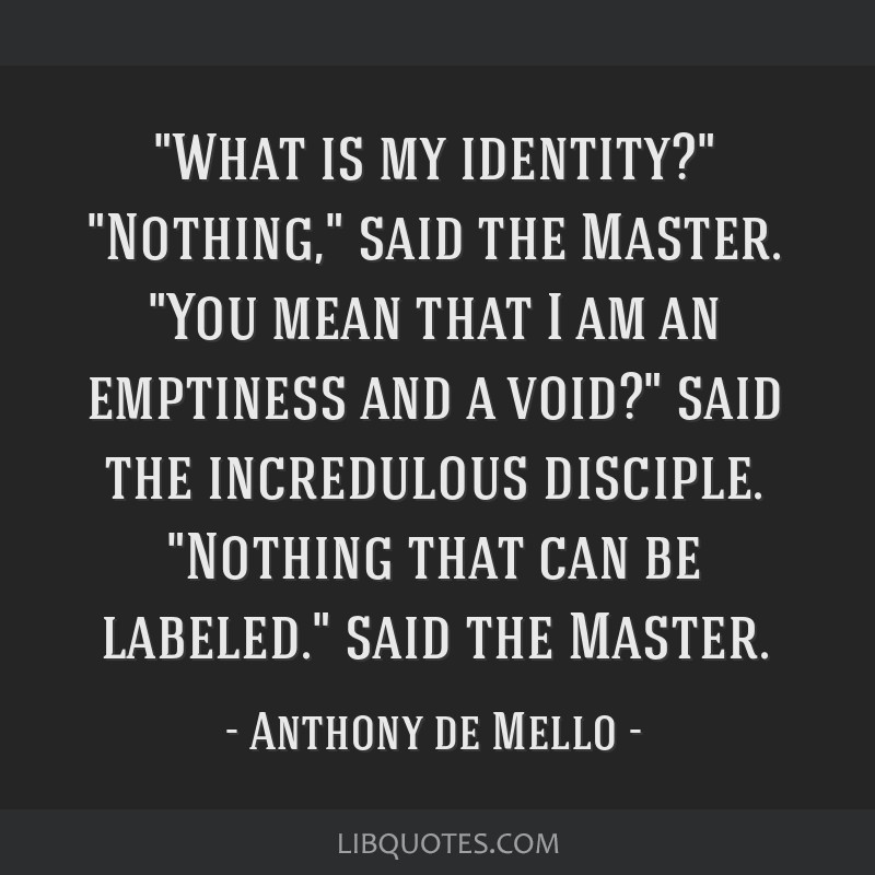What is my identity? Nothing, said the Master. You mean that I am an emptiness and a void? said the incredulous disciple. Nothing that can be...