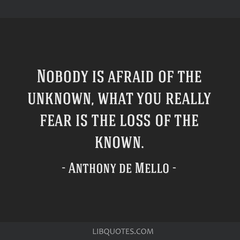 Nobody is afraid of the unknown, what you really fear is the loss of the known.
