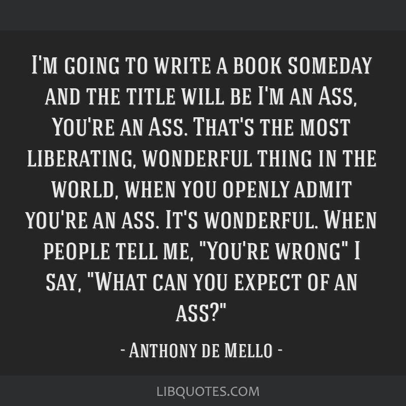 I'm going to write a book someday and the title will be I'm an Ass, You're an Ass. That's the most liberating, wonderful thing in the world, when you ...