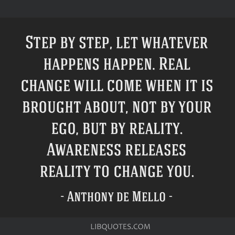 Step by step, let whatever happens happen. Real change will come when it is brought about, not by your ego, but by reality. Awareness releases...