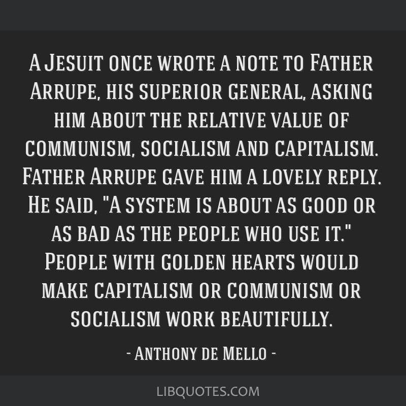 A Jesuit once wrote a note to Father Arrupe, his superior general, asking him about the relative value of communism, socialism and capitalism. Father ...