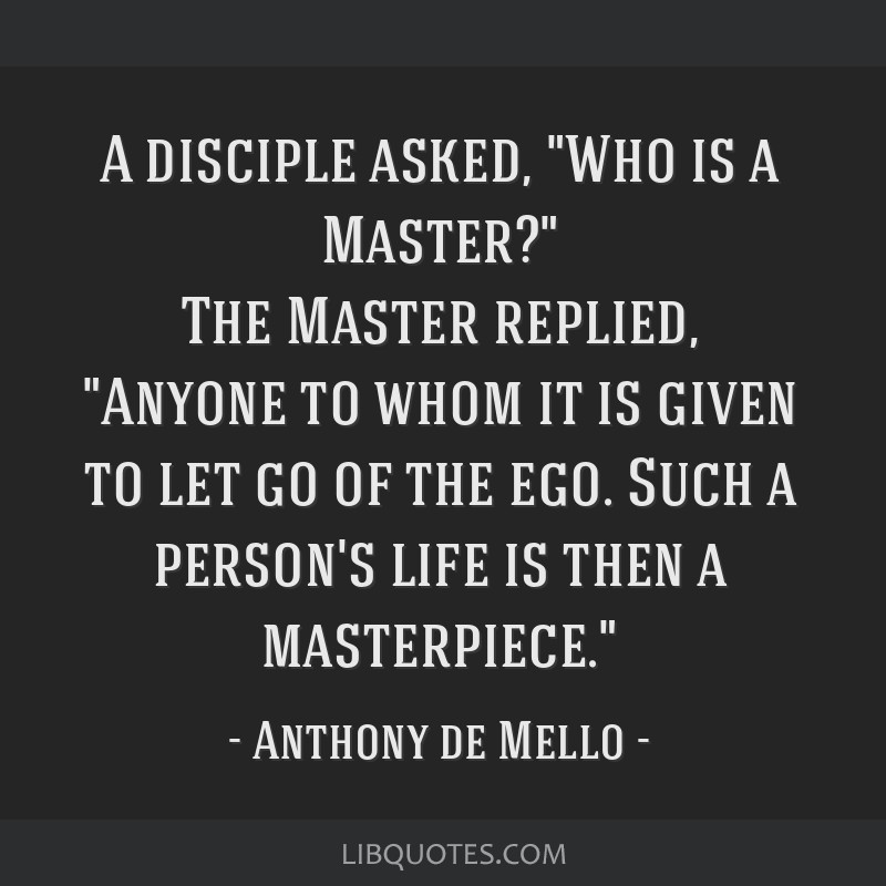 A disciple asked, Who is a Master? The Master replied, Anyone to whom it is given to let go of the ego. Such a person's life is then a masterpiece.