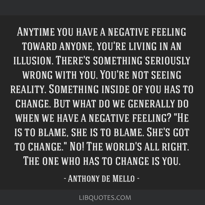 Anytime you have a negative feeling toward anyone, you're living in an illusion. There's something seriously wrong with you. You're not seeing...