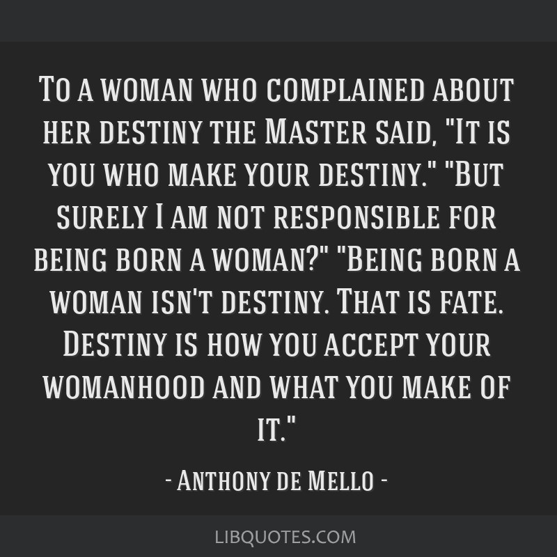 To a woman who complained about her destiny the Master said, It is you who make your destiny. But surely I am not responsible for being born a woman? ...