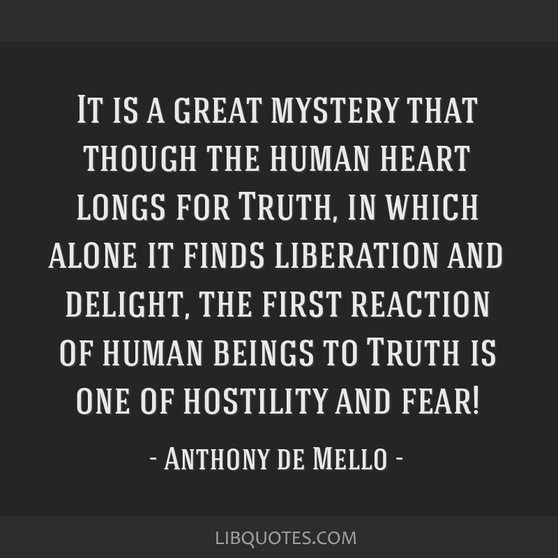 It is a great mystery that though the human heart longs for Truth, in which alone it finds liberation and delight, the first reaction of human beings ...