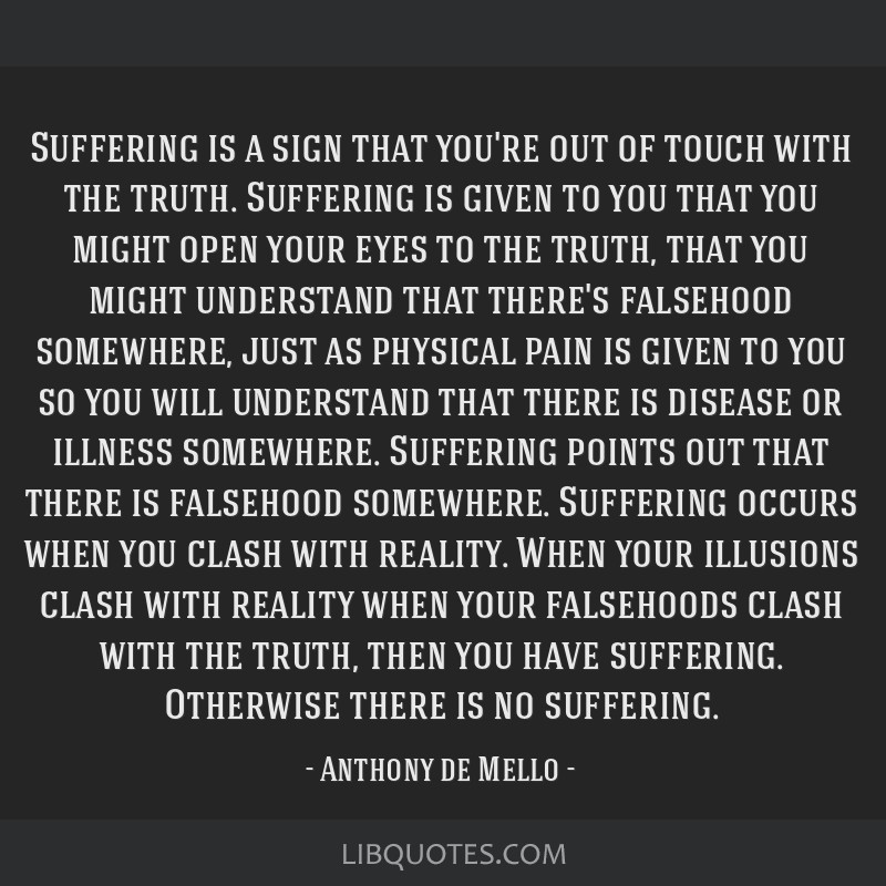 Suffering is a sign that you're out of touch with the truth. Suffering is given to you that you might open your eyes to the truth, that you might...