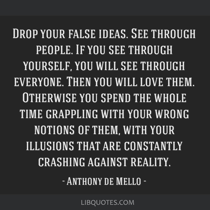 Drop your false ideas. See through people. If you see through yourself, you will see through everyone. Then you will love them. Otherwise you spend...