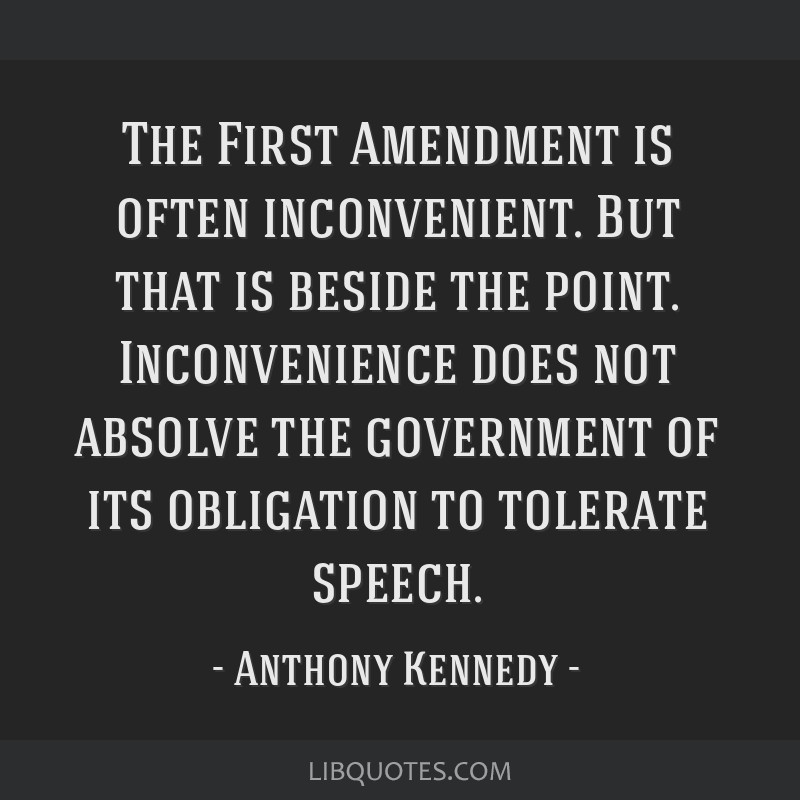 The First Amendment is often inconvenient. But that is beside the point. Inconvenience does not absolve the government of its obligation to tolerate...