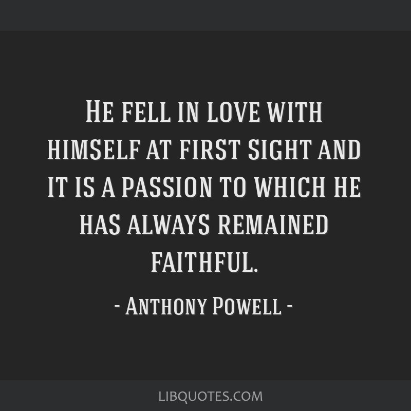 He fell in love with himself at first sight and it is a passion to which he has always remained faithful.