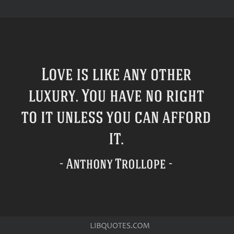 Love is like any other luxury. You have no right to it unless you can afford it.