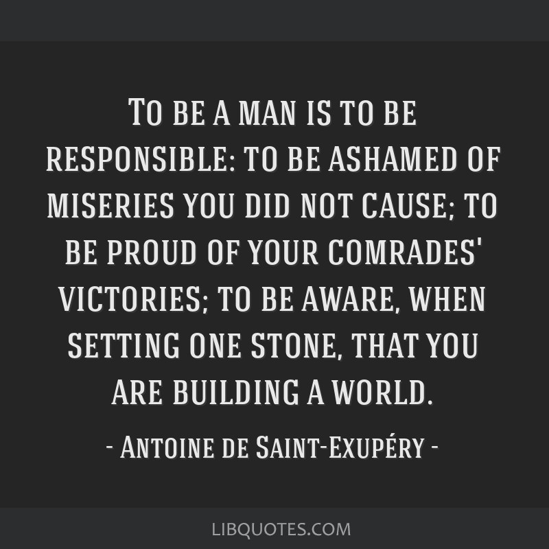 To be a man is to be responsible: to be ashamed of miseries you did not cause; to be proud of your comrades' victories; to be aware, when setting one ...
