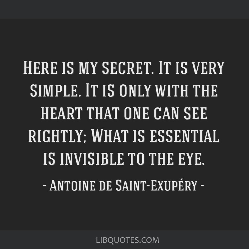 Here is my secret. It is very simple. It is only with the heart that one can see rightly; What is essential is invisible to the eye.