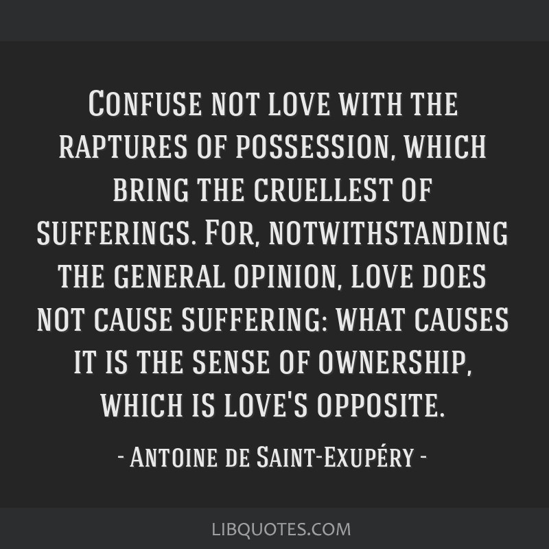 Confuse not love with the raptures of possession, which bring the cruellest of sufferings. For, notwithstanding the general opinion, love does not...
