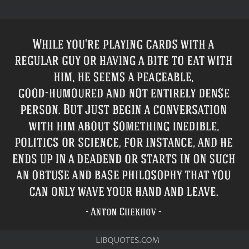 While you're playing cards with a regular guy or having a bite to eat with him, he seems a peaceable, good-humoured and not entirely dense person....