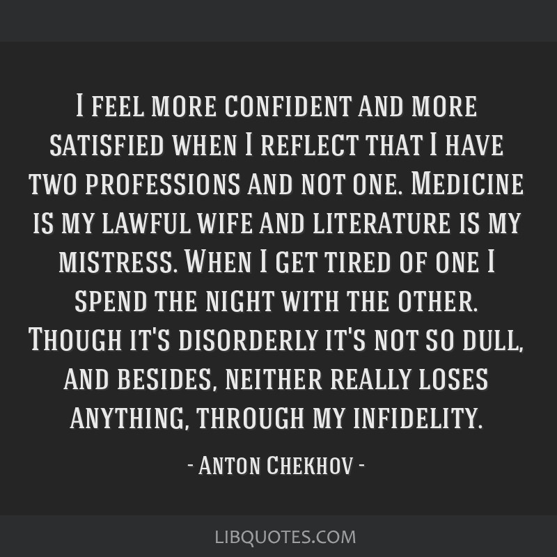 I feel more confident and more satisfied when I reflect that I have two professions and not one. Medicine is my lawful wife and literature is my...