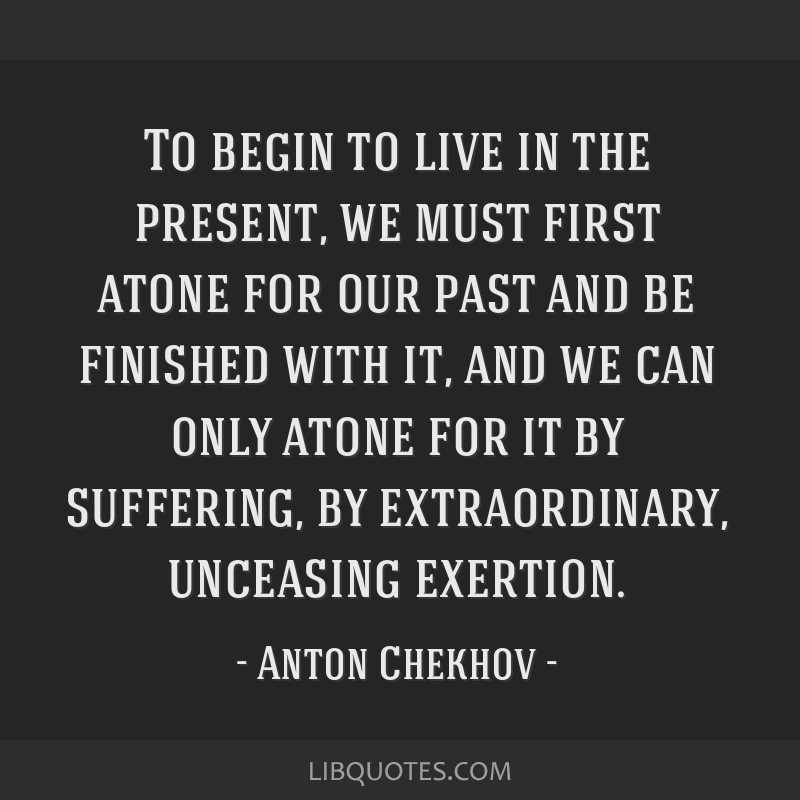 To begin to live in the present, we must first atone for our past and be finished with it, and we can only atone for it by suffering, by...