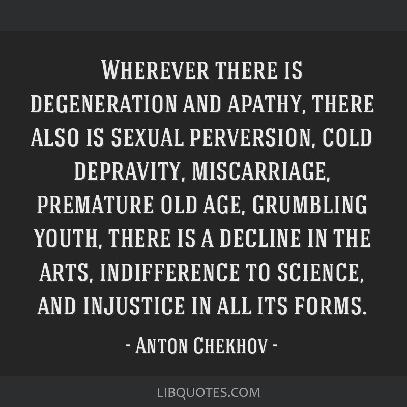 Wherever there is degeneration and apathy, there also is sexual perversion, cold depravity, miscarriage, premature old age, grumbling youth, there is ...