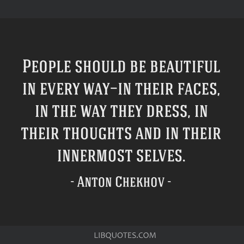 People should be beautiful in every way—in their faces, in the way they dress, in their thoughts and in their innermost selves.