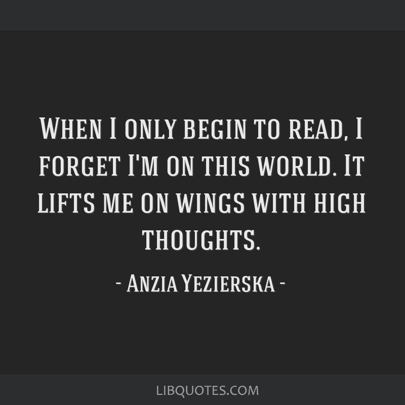 When I only begin to read, I forget I'm on this world. It lifts me on wings with high thoughts.