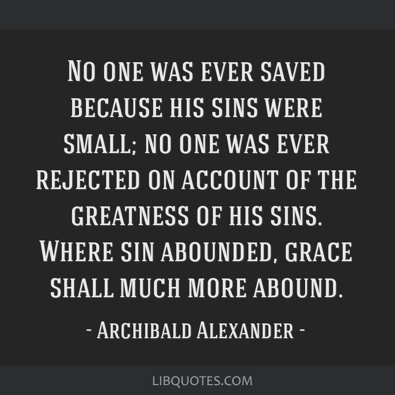 No one was ever saved because his sins were small; no one was ever rejected on account of the greatness of his sins. Where sin abounded, grace shall...