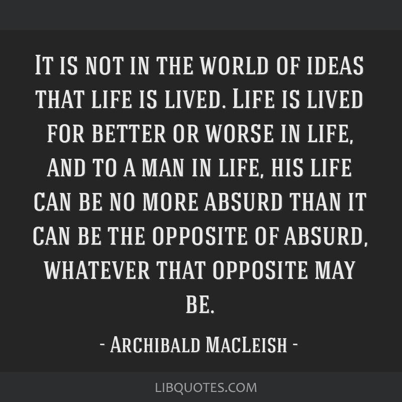 It is not in the world of ideas that life is lived. Life is lived for better or worse in life, and to a man in life, his life can be no more absurd...