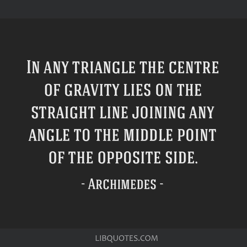 In any triangle the centre of gravity lies on the straight line joining any angle to the middle point of the opposite side.