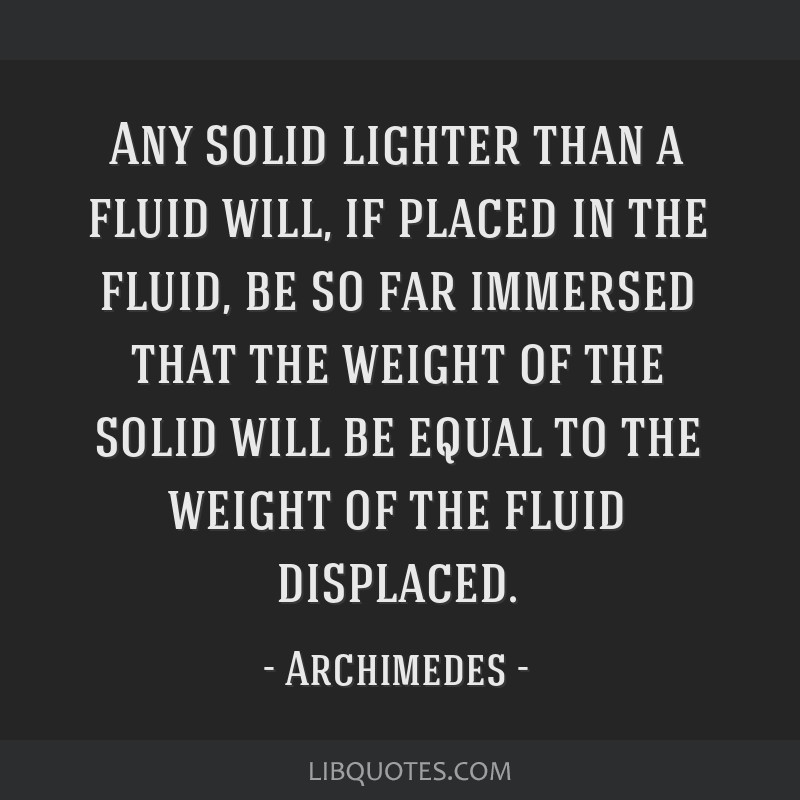 Any solid lighter than a fluid will, if placed in the fluid, be so far immersed that the weight of the solid will be equal to the weight of the fluid ...