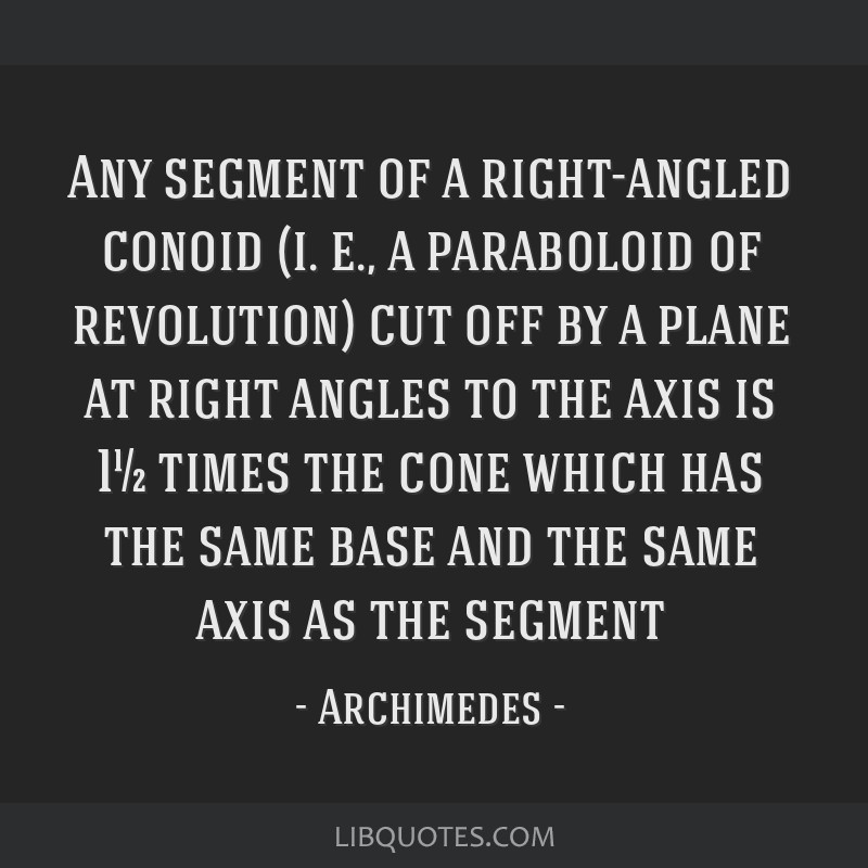 Any segment of a right-angled conoid (i. e., a paraboloid of revolution) cut off by a plane at right angles to the axis is 1½ times the cone which...