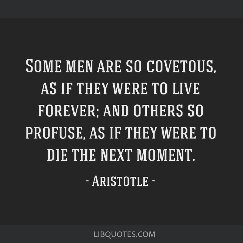 Some men are so covetous, as if they were to live forever; and others so profuse, as if they were to die the next moment.