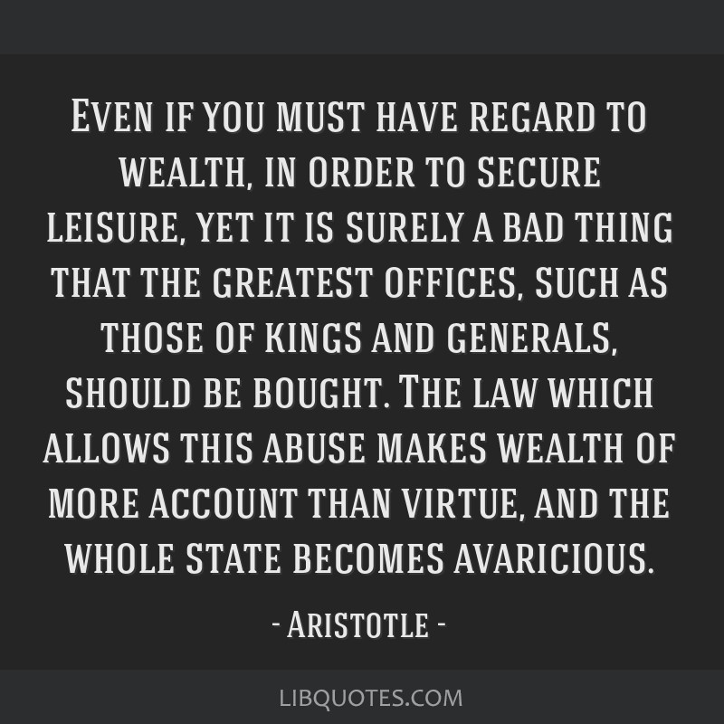 Even if you must have regard to wealth, in order to secure leisure, yet it is surely a bad thing that the greatest offices, such as those of kings...