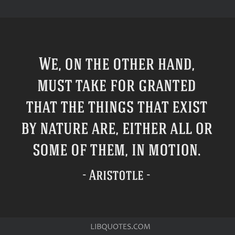 We, on the other hand, must take for granted that the things that exist by nature are, either all or some of them, in motion.