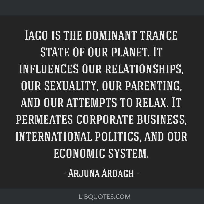 Iago is the dominant trance state of our planet. It influences our relationships, our sexuality, our parenting, and our attempts to relax. It...