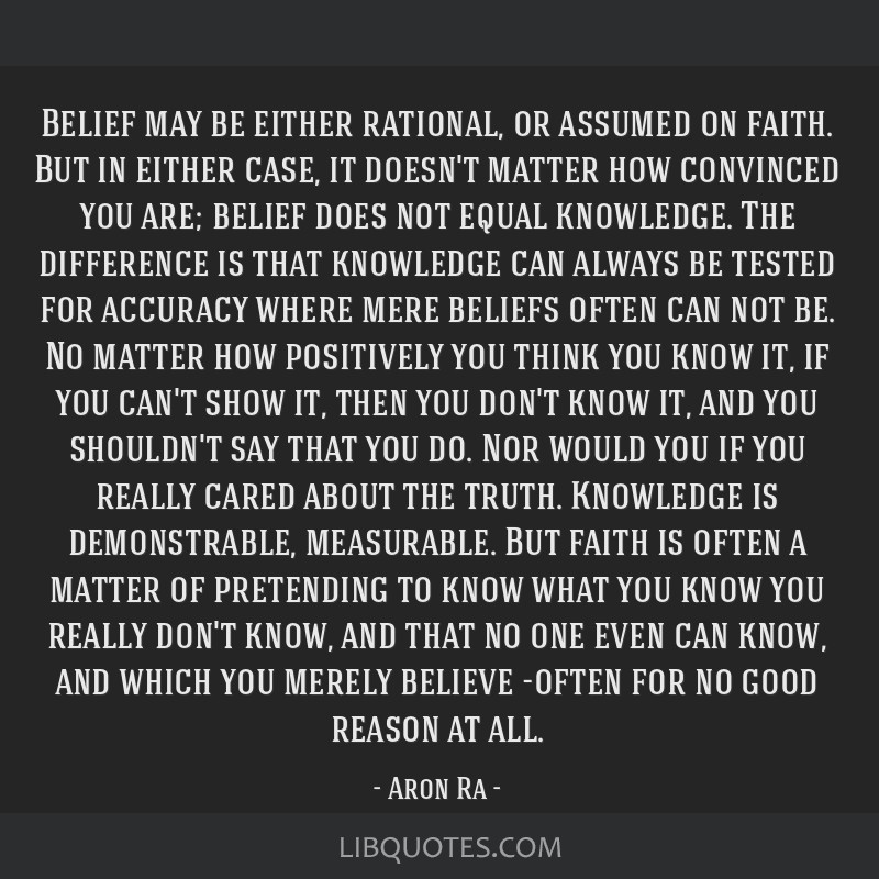 Belief may be either rational, or assumed on faith. But in either case, it doesn't matter how convinced you are; belief does not equal knowledge. The ...