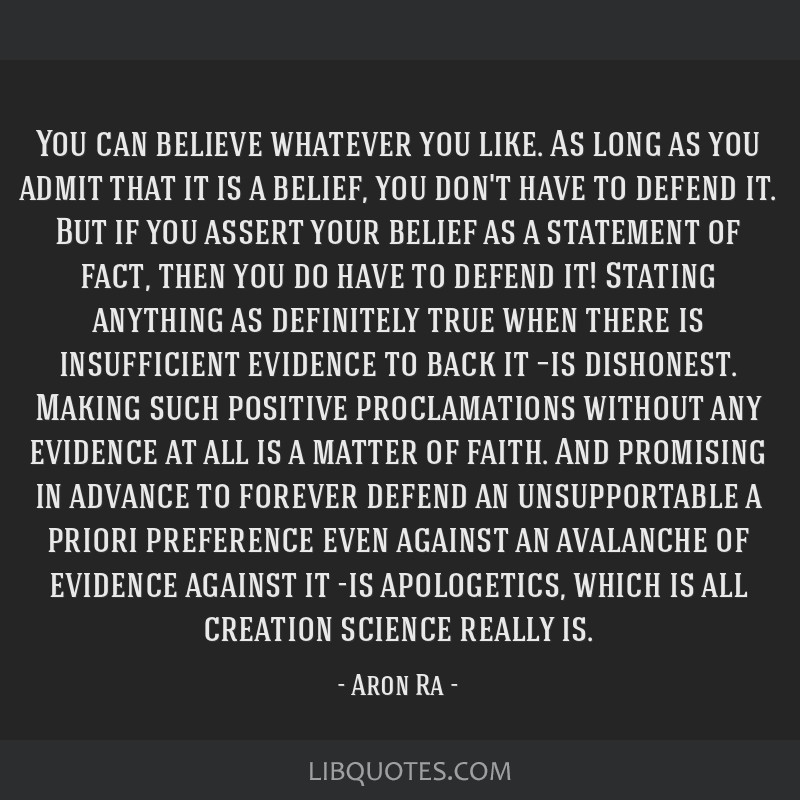 You can believe whatever you like. As long as you admit that it is a belief, you don't have to defend it. But if you assert your belief as a...